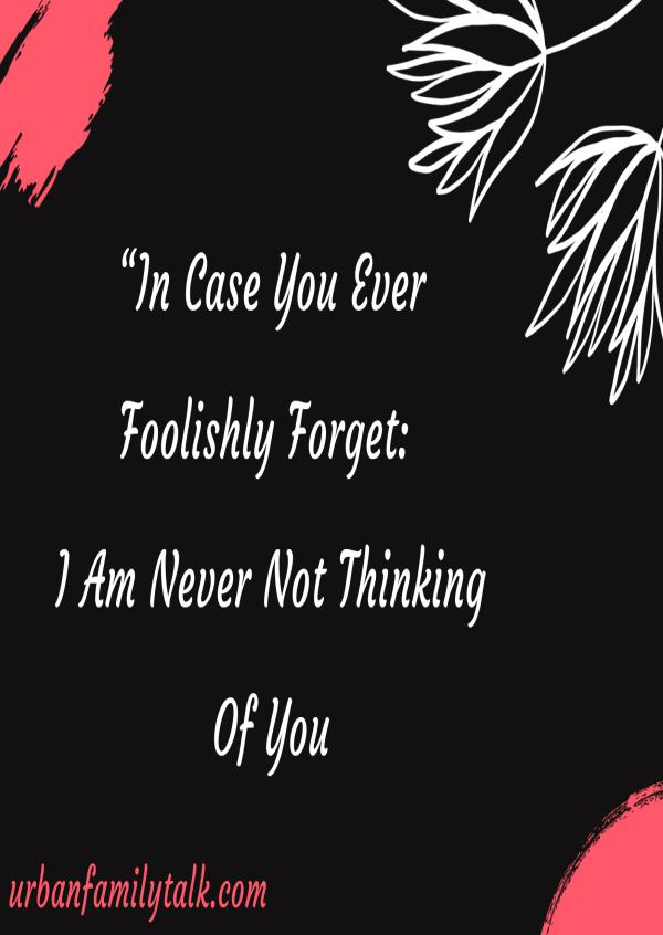 """""""In Case You Ever Foolishly Forget: I Am Never Not Thinking Of You"""""""