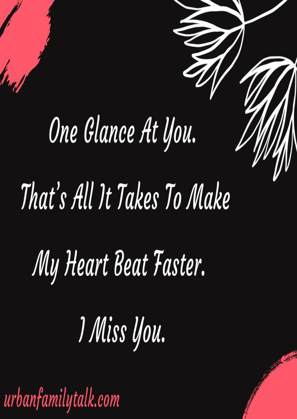 One Glance At You. That's All It Takes To Make My Heart Beat Faster. I Miss You.