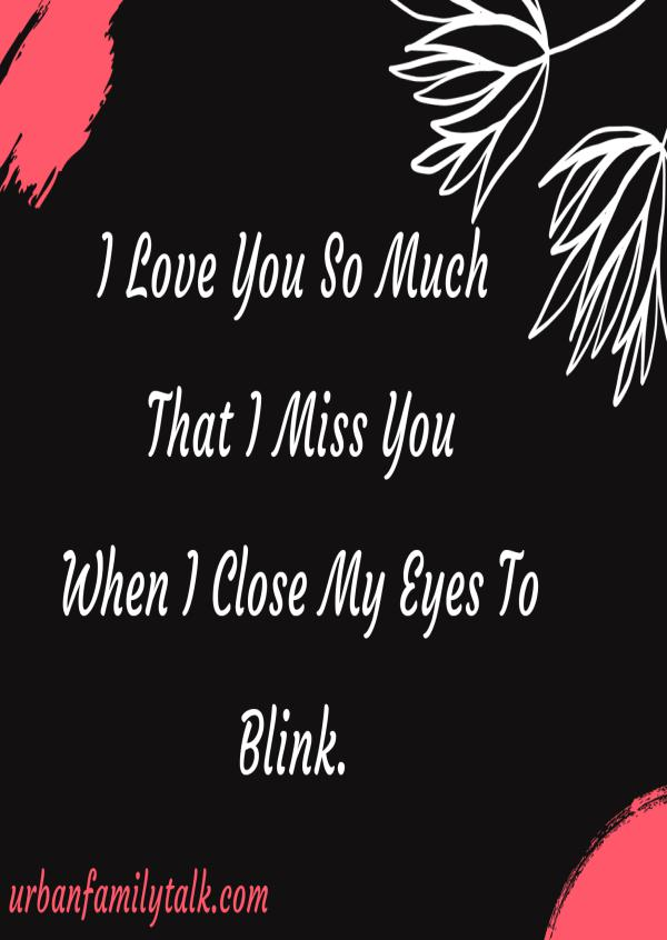 I Love You So Much That I Miss You When I Close My Eyes To Blink.