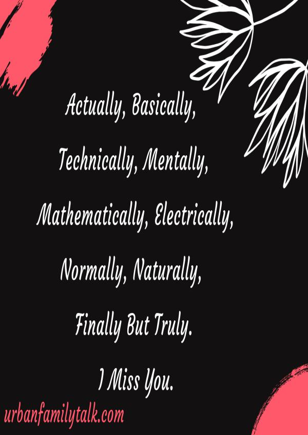 Actually, Basically, Technically, Mentally, Mathematically, Electrically, Normally, Naturally, Finally But Truly. I Miss You.