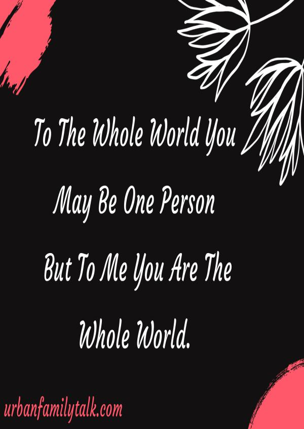 To The Whole World You May Be One Person But To Me You Are The Whole World.