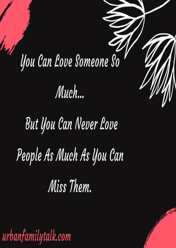 You Can Love Someone So Much… But You Can Never Love People As Much As You Can Miss Them.