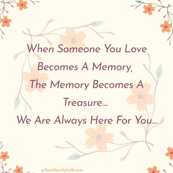 When Someone You Love Becomes A Memory, The Memory Becomes A Treasure… We Are Always Here For You…