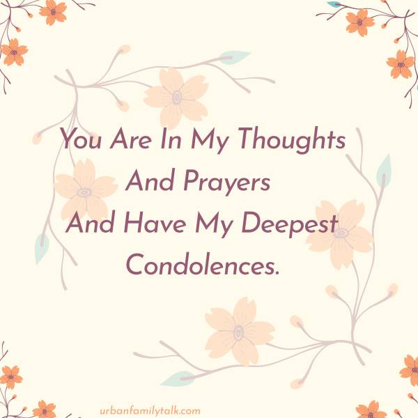 You Are In My Thoughts And Prayers And Have My Deepest Condolences.