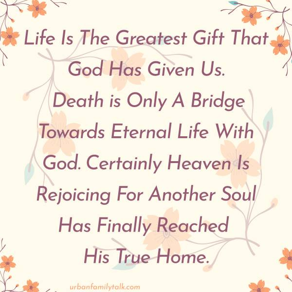 Life Is The Greatest Gift That God Has Given Us. Death is Only A Bridge Towards Eternal Life With God. Certainly Heaven Is Rejoicing For Another Soul Has Finally Reached His True Home.