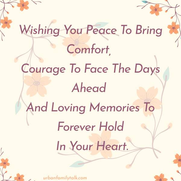 Wishing You Peace To Bring Comfort, Courage To Face The Days Ahead And Loving Memories To Forever Hold In Your Heart.