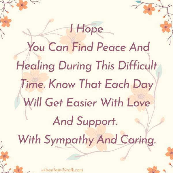 I Hope You Can Find Peace And Healing During This Difficult Time. Know That Each Day Will Get Easier With Love And Support. With Sympathy And Caring.