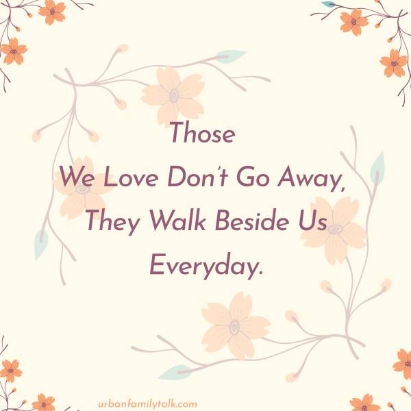 Those We Love Don't Go Away, They Walk Beside Us Everyday.