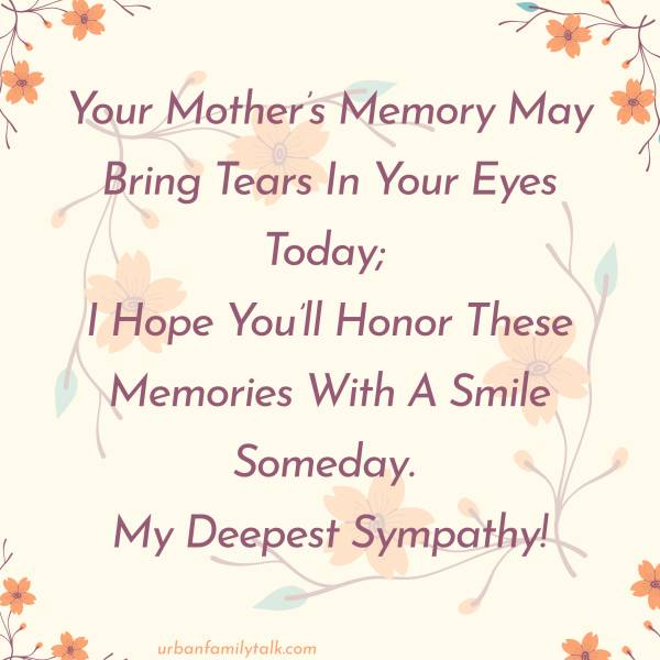 Your Mother's Memory May Bring Tears In Your Eyes Today; I Hope You'll Honor These Memories With A Smile Someday. My Deepest Sympathy!