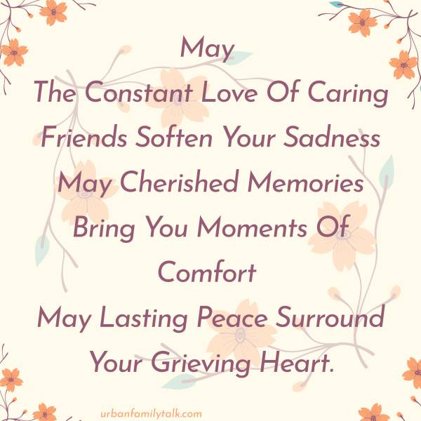 May The Constant Love Of Caring Friends Soften Your Sadness May Cherished Memories Bring You Moments Of Comfort May Lasting Peace Surround Your Grieving Heart.