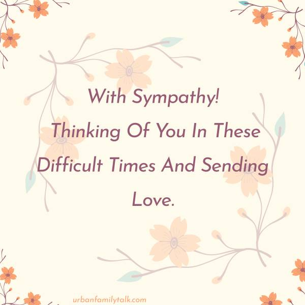 With Sympathy! Thinking Of You In These Difficult Times And Sending Love.