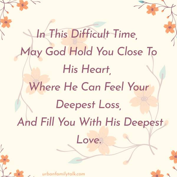 In This Difficult Time, May God Hold You Close To His Heart, Where He Can Feel Your Deepest Loss, And Fill You With His Deepest Love.