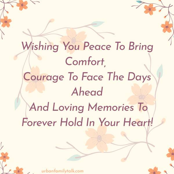 Wishing You Peace To Bring Comfort, Courage To Face The Days Ahead And Loving Memories To Forever Hold In Your Heart!