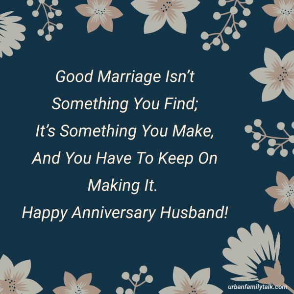 A Good Marriage Isn't Something You Find; It's Something You Make, And You Have To Keep On Making It. Happy Anniversary Husband!