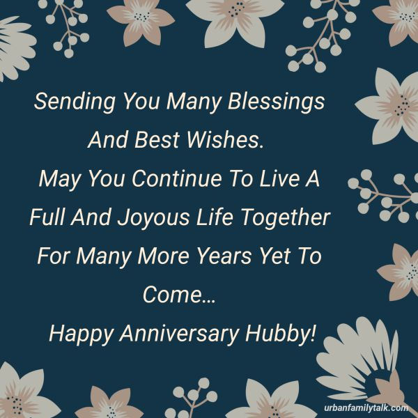 Sending You Many Blessings And Best Wishes. May You Continue To Live A Full And Joyous Life Together For Many More Years Yet To Come… Happy Anniversary Hubby!