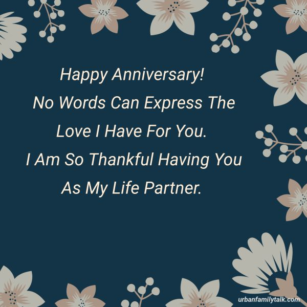 Happy Anniversary! No Words Can Express The Love I Have For You. I Am So Thankful Having You As My Life Partner.