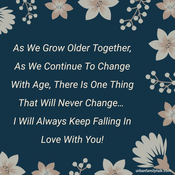 As We Grow Older Together, As We Continue To Change With Age, There Is One Thing That Will Never Change… I Will Always Keep Falling In Love With You!