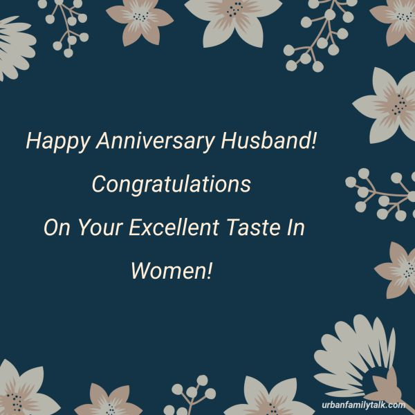 Happy Anniversary Husband! Congratulations On Your Excellent Taste In Women!