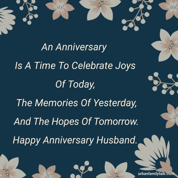 An Anniversary Is A Time To Celebrate Joys Of Today, The Memories Of Yesterday, And The Hopes Of Tomorrow. Happy Anniversary Husband.